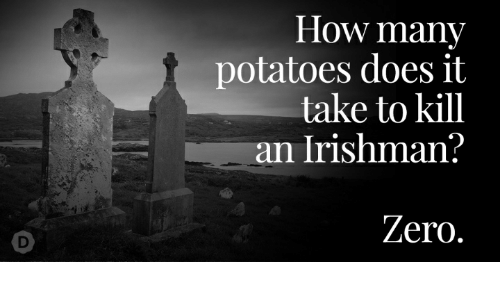Zero, How, and Potatoes: How many  potatoes does it  take to kill  an Irishman?  Zero.  D