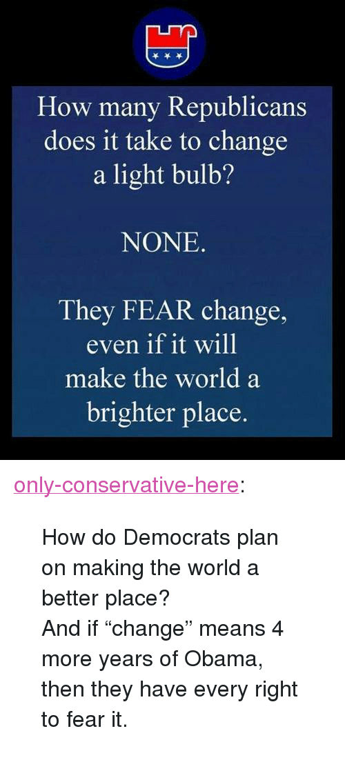 """Obama, Tumblr, and Blog: How  many Republicans  does it take to change  a light bulb?  NONE  They FEAR change,  even if it will  make the world a  brighter place. <p><a href=""""http://only-conservative-here.tumblr.com/post/31460975835/how-do-democrats-plan-on-making-the-world-a-better"""" class=""""tumblr_blog"""">only-conservative-here</a>:</p>  <blockquote><p>How do Democrats plan on making the world a better place?</p> <p>And if """"change"""" means 4 more years of Obama, then they have every right to fear it.</p></blockquote>"""