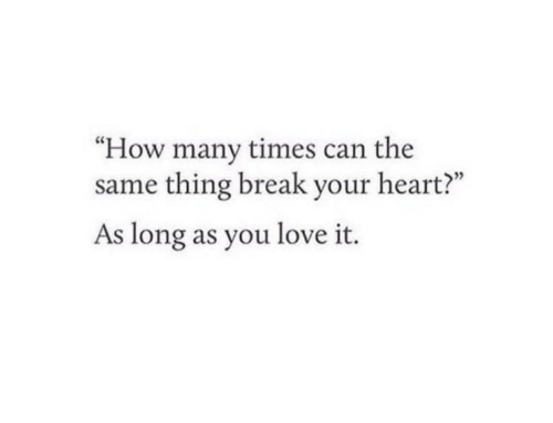 """break your heart: """"How many times can the  same thing break your heart?""""  As long as you love it."""