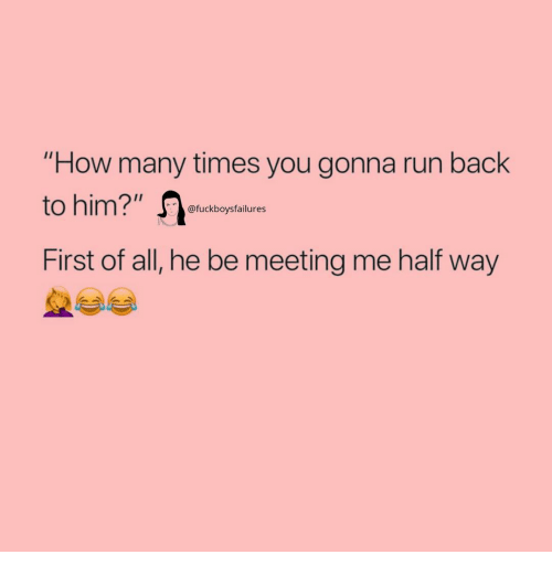 """How Many Times, Run, and Girl Memes: """"How many times you gonna run back  to him?"""" e  First of all, he be meeting me half way  @fuckboysfailures"""