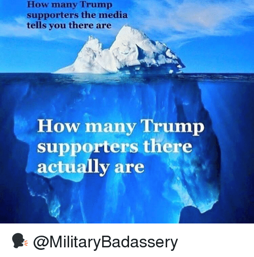 Memes, Trump, and 🤖: How many Trump  supporters the media  tells you there are  How many Trump  supporters there  actually are 🗣 @MilitaryBadassery