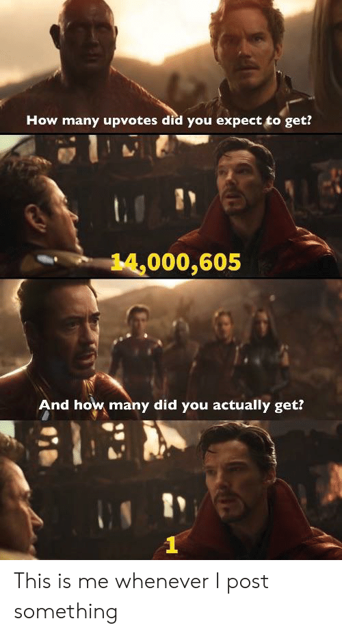 I Post: How many upvotes did you expect to get?  14,000,605  And how many did you actually get? This is me whenever I post something