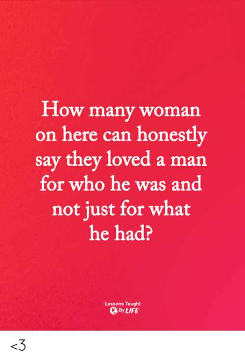Memes, 🤖, and How: How many woman  on here can honestly  say they loved a man  for who he was and  not iust for what  he had?  Lessons Taught  ByLIFE <3