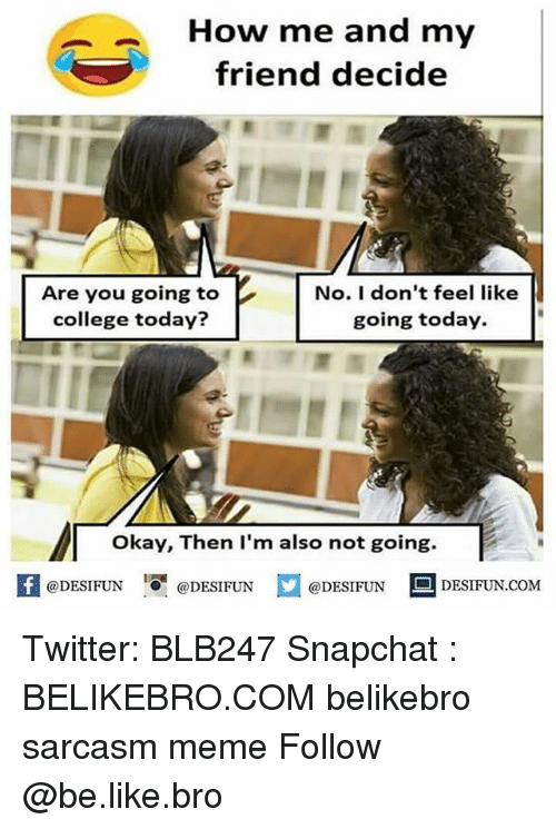 "Be Like, College, and Meme: How me and my  friend decide  Are you going to  college today?  No. I don't feel like  going today.  okay, Then lI'm also not going.  K  @DESIFUN  ""О.  @)DESI FUN  @DESIFUN  DESIFUN.COM Twitter: BLB247 Snapchat : BELIKEBRO.COM belikebro sarcasm meme Follow @be.like.bro"
