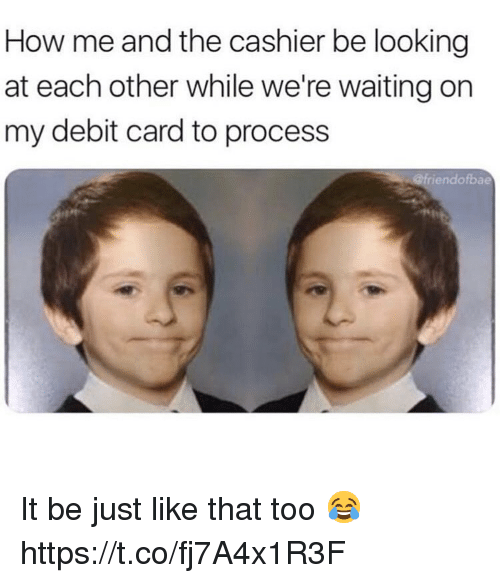Were Waiting: How me and the cashier be looking  at each other while we're waiting on  my debit card to process  iendofbae It be just like that too 😂 https://t.co/fj7A4x1R3F