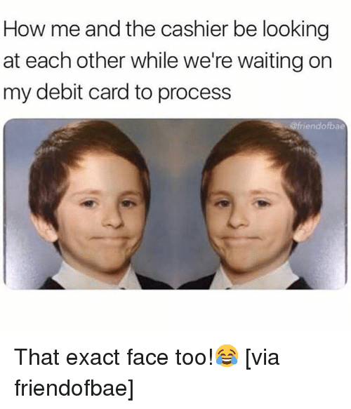 Were Waiting: How me and the cashier be looking  at each other while we're waiting on  my debit card to process  riendofbae That exact face too!😂 [via friendofbae]