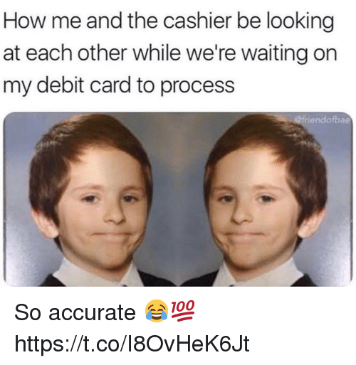 Were Waiting: How me and the cashier be looking  at each other while we're waiting on  my debit card to process  @friendofbae So accurate 😂💯 https://t.co/I8OvHeK6Jt