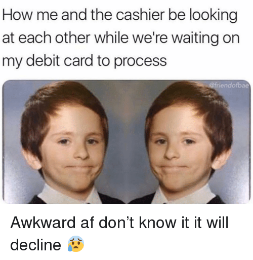 Were Waiting: How me and the cashier be looking  at each other while we're waiting on  my debit card to process  @friendofbae Awkward af don't know it it will decline 😰