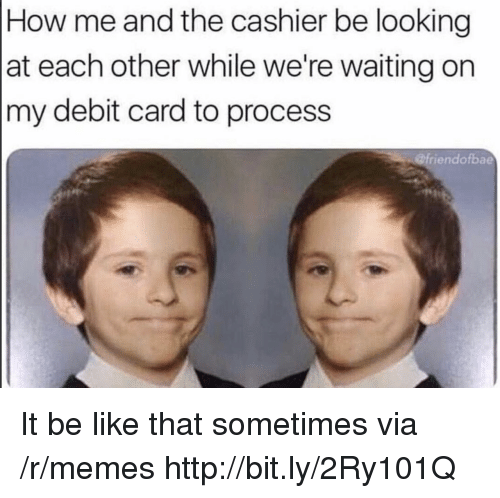 Were Waiting: How me and the cashier be looking  at each other while we're waiting on  my debit card to process  @friendofbae It be like that sometimes via /r/memes http://bit.ly/2Ry101Q