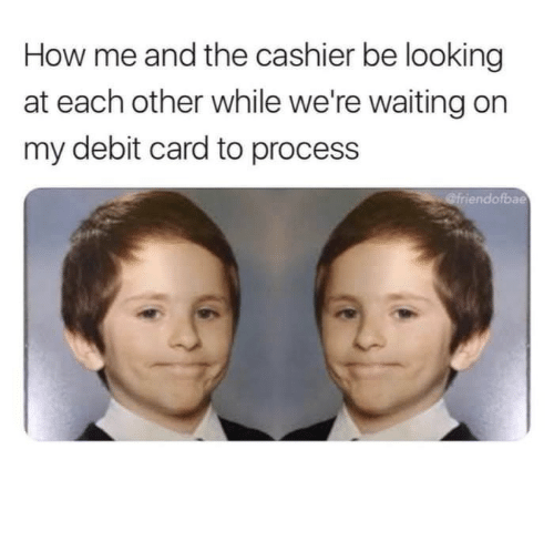 Were Waiting: How me and the cashier be looking  at each other while we're waiting on  my debit card to process