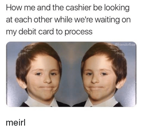 Were Waiting: How me and the cashier be looking  at each other while we're waiting on  my debit card to process  riendofbae meirl