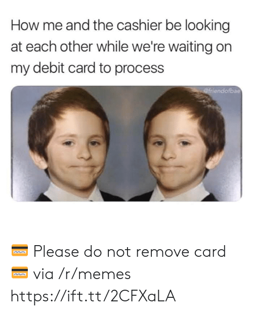 Were Waiting: How me and the cashier be looking  at each other while we're waiting on  my debit card to process  bae 💳 Please do not remove card 💳 via /r/memes https://ift.tt/2CFXaLA