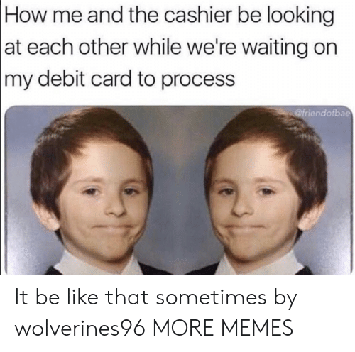 Were Waiting: How me and the cashier be looking  at each other while we're waiting on  my debit card to process  @friendofbae It be like that sometimes by wolverines96 MORE MEMES