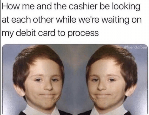 Were Waiting: How me and the cashier be looking  at each other while we're waiting on  |my debit card to process  @friendofbae