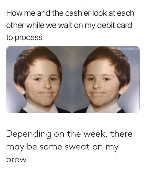 How, May, and Debit Card: How me and the cashier look at each  other while we wait on my debit card  to process  @friendofbae Depending on the week, there may be some sweat on my brow