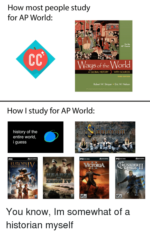 """Paradox: How most people study  for AP World:  For the  Ways of the World  A GLOBAL HISTORYWITH SOURCES  THIRD EDITION  Robert W. Strayer  Eric W. Nelson  APr is a trademark registered by the College Board""""which was not ivolved in the production ol, and does not endorse, this product  How I study for AP World:  history of the  entire world,  iguess  PC  paradox  PCCD-ROM  paradox  PCCD-ROM  RUSADER  UNIVERSALIS  PC You know, Im somewhat of a historian myself"""