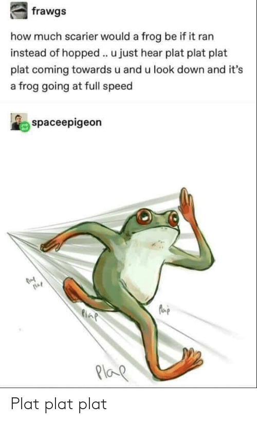 Plat: how much scarier would a frog be if it ran  instead of hopped u just hear plat plat plat  plat coming towards u and u look down and it's  a frog going at full speed  spaceepigeon  AP  Ploe Plat plat plat