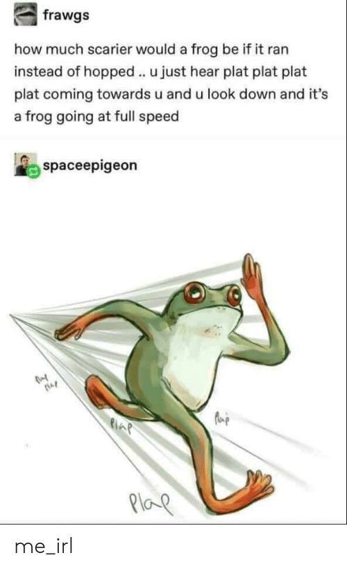 Plat: how much scarier would a frog be if it ran  instead of hopped u just hear plat plat plat  plat coming towards u and u look down and it's  a frog going at full speed  spaceepigeon  la  21oe me_irl