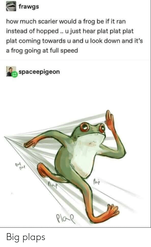 Plat: how much scarier would a frog be if it ran  instead of hopped u just hear plat plat plat  plat coming towards u and u look down and it's  a frog going at full speed  spaceepigeon  AP  Ploe Big plaps