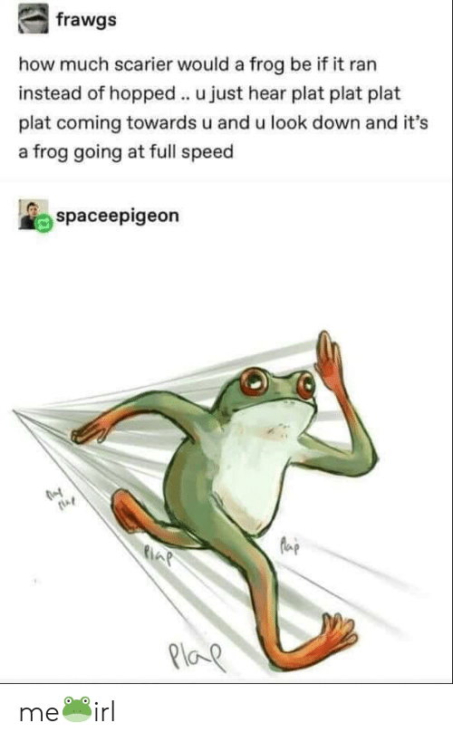 Plat: how much scarier would a frog be if it ran  instead of hopped u just hear plat plat plat  plat coming towards u and u look down and it's  a frog going at full speed  spaceepigeon  la  21oe me🐸irl
