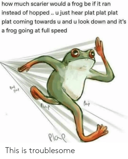 Plat: how much scarier would a frog be if it ran  instead of hopped.. u just hear plat plat plat  plat coming towards u and u look down and it's  a frog going at full speed  fue  6  Plo This is troublesome