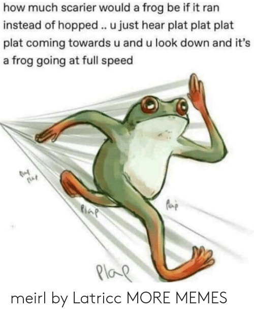 Plat: how much scarier would a frog be if it ran  instead of hopped.. u just hear plat plat plat  plat coming towards u and u look down and it's  a frog going at full speed  Plo meirl by Latricc MORE MEMES