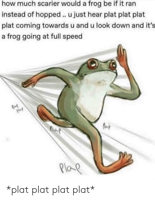 Plat: how much scarier would a frog be if it ran  instead of hopped .. u just hear plat plat plat  plat coming towards u and u look down and it's  a frog going at full speed  Plap *plat plat plat plat*