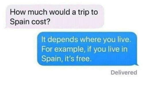 Free, Live, and Spain: How much would a trip to  Spain cost?  It depends where you live.  For example, if you live in  Spain, it's free.  Delivered