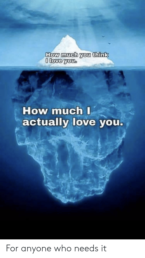 Love, How, and Who: How much you think  0 love you.  How much I  actually love you. For anyone who needs it