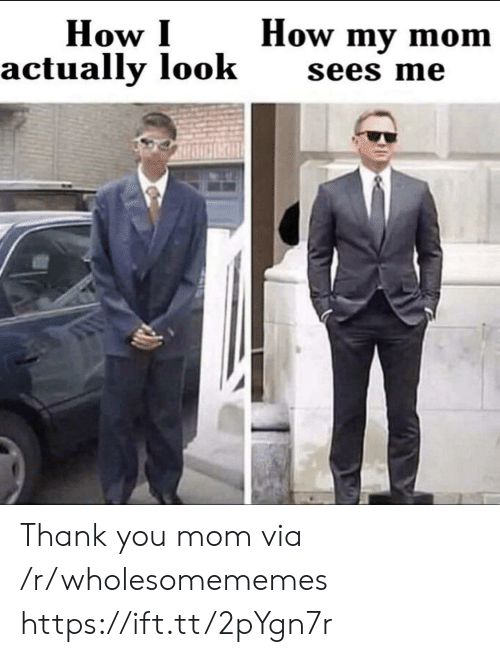 Wholesomememes: How my mom  How I  actually look  sees me Thank you mom via /r/wholesomememes https://ift.tt/2pYgn7r
