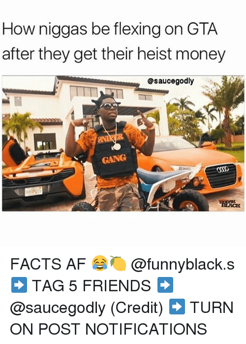 turn ons: How niggas be flexing on GTA  after they get their heist money  @saucegodly  GANG FACTS AF 😂🍋 @funnyblack.s ➡️ TAG 5 FRIENDS ➡️ @saucegodly (Credit) ➡️ TURN ON POST NOTIFICATIONS