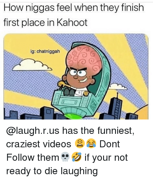 Kahoot, Memes, and Videos: How niggas feel when they finish  first place in Kahoot  ig: chatniggah @laugh.r.us has the funniest, craziest videos 😩😂 Dont Follow them💀🤣 if your not ready to die laughing