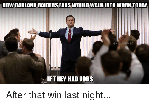 Memes, Oakland Raiders, and Work: HOW OAKLAND RAIDERS FANS WOULD WALKINTO WORK TODAY  NEL MEMES  IF THEY HAD JOBS After that win last night...