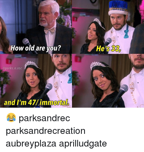 Memes, Old, and 🤖: How old are you?  He's 33,  @parks.n.rec  and I'm 47/immortal 😂 parksandrec parksandrecreation aubreyplaza aprilludgate