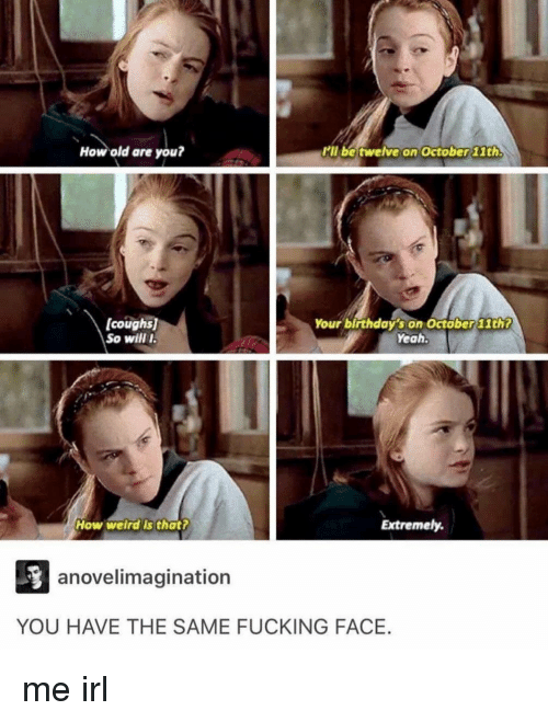 Fucking Face: How old are you?  il be twelve on October lth  (coughs)  So will I  Your birthday's on Octöber 11th?  Yeah  How welrdis thatt  Extremely.  anovelimagination  YOU HAVE THE SAME FUCKING FACE. me irl