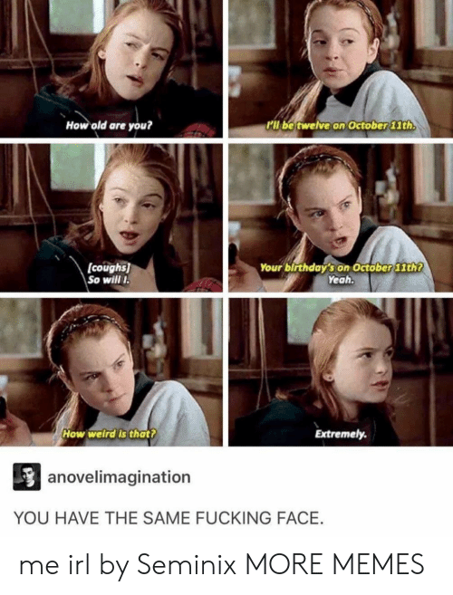 Fucking Face: How old are you?  il be twelve on October lth  (coughs)  So will I  Your birthday's on Octöber 11th?  Yeah  How welrdis thatt  Extremely.  anovelimagination  YOU HAVE THE SAME FUCKING FACE. me irl by Seminix MORE MEMES