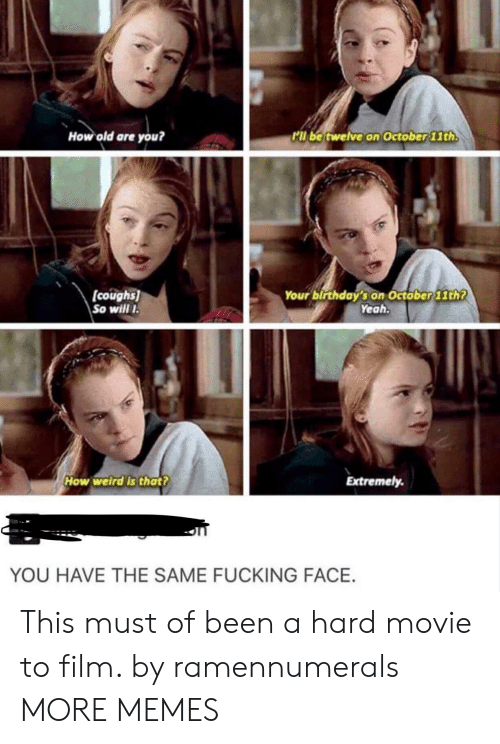 Fucking Face: How old are you?  kll be twelve on October 11th.  coughs  So willI  Your birthdaý's on Octöber11th?  Yeah.  How welrd's that?  Extremely.  YOU HAVE THE SAME FUCKING FACE. This must of been a hard movie to film. by ramennumerals MORE MEMES
