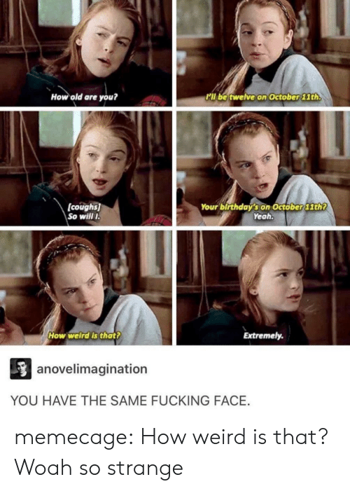 Fucking Face: How old are you?  l be twelve on October lth  (coughs)  So will  Your birthday's on Octöber 11th?  Yeah  How welrdls thatt  Extremely.  anovelimagination  YOU HAVE THE SAME FUCKING FACE. memecage:  How weird is that?  Woah so strange