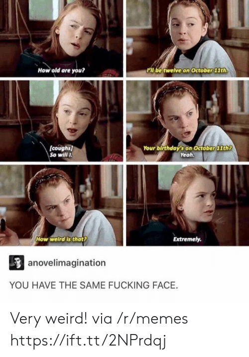 Fucking Face: How old are you?  ll be twelve on October 11th  (coughs)  So will I  Your birthday's on October 1th  Yeah.  How welird Is that?  Extremely.  anovelimagination  YOU HAVE THE SAME FUCKING FACE. Very weird! via /r/memes https://ift.tt/2NPrdqj