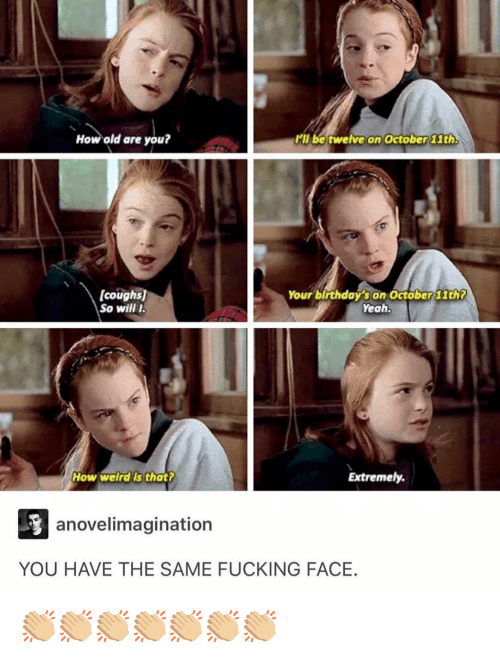 Fucking Face: How old are you?  Pll be twelve on October 1th  [coughs)  So wil I  Your birthday's on October 11th7  Yeah  How weirdis that?  Extremely  anovelimagination  YOU HAVE THE SAME FUCKING FACE. 👏🏼👏🏼👏🏼👏🏼👏🏼👏🏼👏🏼