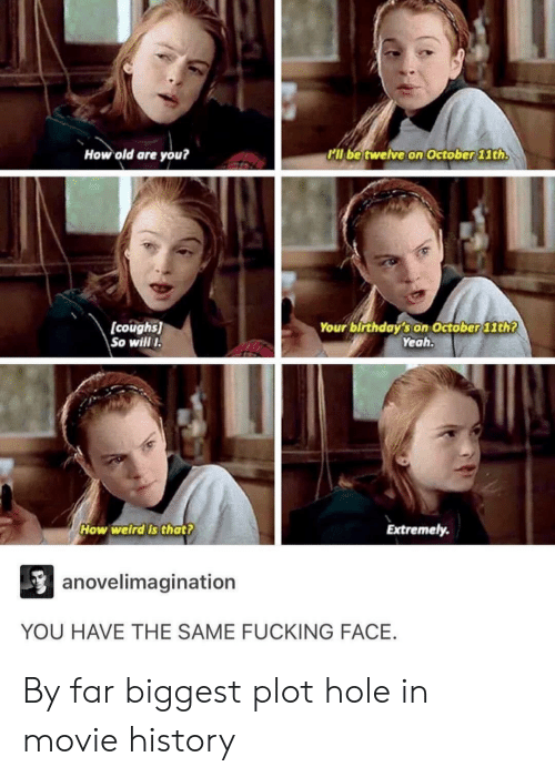 Fucking Face: How old are you?  Pll be twelve on October 1th  (coughs  So wil I  Your birthday's on October 11th7  Yeah  How weirdis that?  Extremely  anovelimagination  YOU HAVE THE SAME FUCKING FACE. By far biggest plot hole in movie history