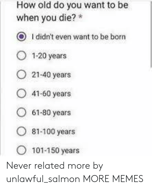 Salmon: How old do you want to be  when you die?  O Ididn't even want to be born  1-20 years  21-40 years  41-60 years  61-80 years  ৪1-100 years  101-150 years Never related more by unlawful_salmon MORE MEMES