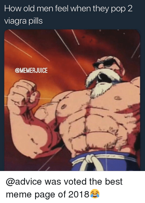 Advice, Meme, and Memes: How old men feel when they pop 2  viagra pills  @MEMERJUICE @advice was voted the best meme page of 2018😂