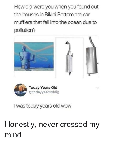 Bikini Bottom: How old were you when you found out  the houses in Bikini Bottom are car  mufflers that fell into the ocean due to  pollution?  0  Today Years Old  @todayyearsoldig  I was today years old wow Honestly, never crossed my mind.