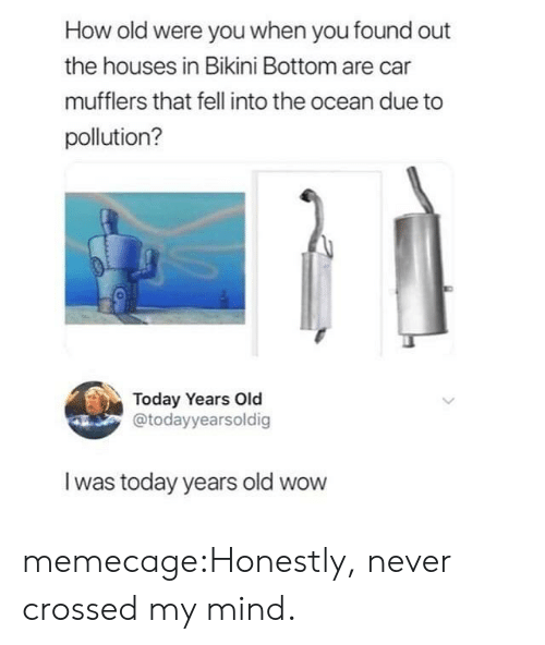 Bikini Bottom: How old were you when you found out  the houses in Bikini Bottom are car  mufflers that fell into the ocean due to  pollution?  0  Today Years Old  @todayyearsoldig  I was today years old wow memecage:Honestly, never crossed my mind.