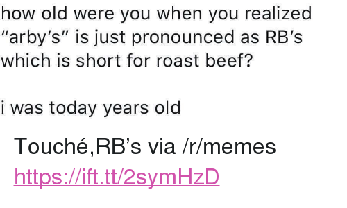 "Touche: how old were you when you realized  ""arby's"" is just pronounced as RB's  which is short for roast beef?  i was today years old <p>Touché,RB's via /r/memes <a href=""https://ift.tt/2symHzD"">https://ift.tt/2symHzD</a></p>"