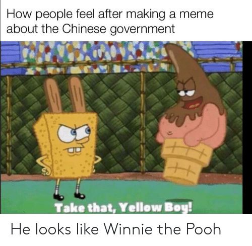 Meme, Winnie the Pooh, and Chinese: How people feel after making a meme  about the Chinese government  Take that, Yellow Boy! He looks like Winnie the Pooh