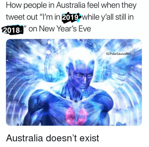 "new years eve: How people in Australia feel when they  tweet out ""I'm in 20따while y'all still in  018  2018 on New Year's Eve  G:PolarSaurusRex Australia doesn't exist"