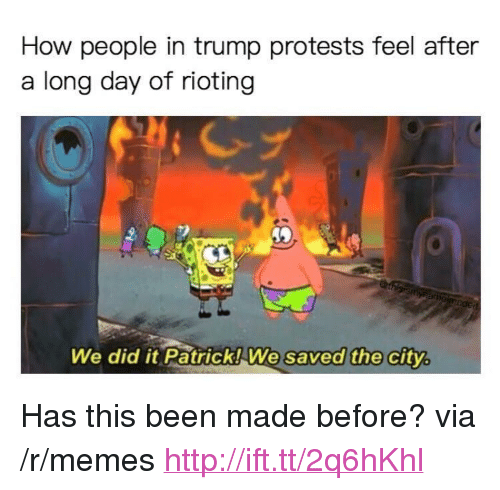 """Memes, Http, and Trump: How people in trump protests feel after  a long day of rioting  We did it Patrick! We  saved the city <p>Has this been made before? via /r/memes <a href=""""http://ift.tt/2q6hKhl"""">http://ift.tt/2q6hKhl</a></p>"""