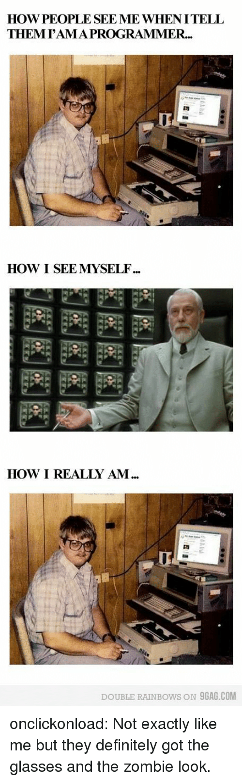9gag, Definitely, and Tumblr: HOW PEOPLE SEE ME WHENITELL  THEMrAMAPROGRAMMER...  HOW I SEE MYSELF  囲囲囲  HOW I REALLY AM  DOUBLE RAINBOWS ON 9GAG.COM onclickonload:  Not exactly like me but they definitely got the glasses and the zombie look.